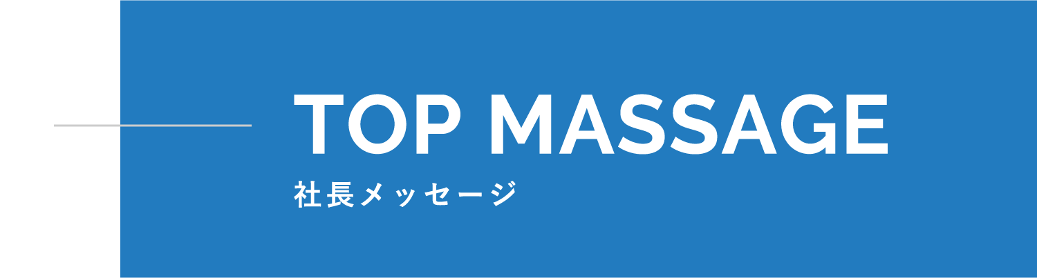 TOP MESSAGE 社長メッセージ